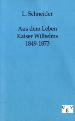 Aus dem Leben Kaiser Wilhelms 1849-1873