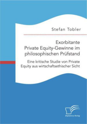 Exorbitante Private Equity-Gewinne im philosophischen Prüfstand: Eine kritische Studie von Private Equity aus wirtschaftsethischer Sicht