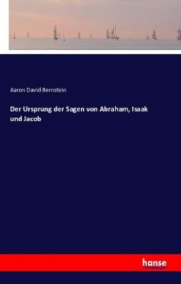 Der Ursprung der Sagen von Abraham, Isaak und Jacob