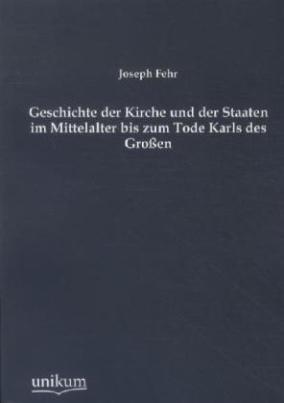 Geschichte der Kirche und der Staaten im Mittelalter bis zum Tode Karls des Großen