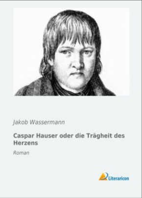 Caspar Hauser oder die Trägheit des Herzens