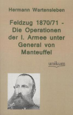 Feldzug 1870/71 - Die Operationen der I. Armee unter General von Manteuffel