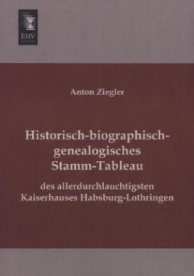 Historisch-biographisch-genealogisches Stamm-Tableau des allerdurchlauchtigsten Kaiserhauses Habsburg-Lothringen