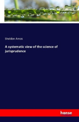 A systematic view of the science of jurisprudence