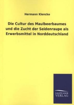 Die Cultur des Maulbeerbaumes und die Zucht der Seidenraupe als Erwerbsmittel in Norddeutschland