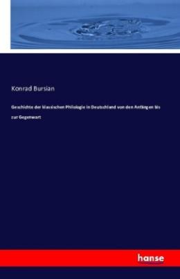 Geschichte der klassischen Philologie in Deutschland von den Anfängen bis zur Gegenwart