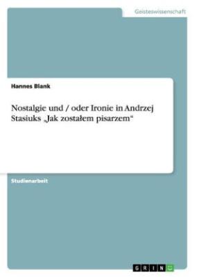 Nostalgie und / oder Ironie in Andrzej Stasiuks Jak zosta em pisarzem