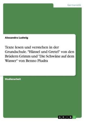 """Texte lesen und verstehen in der Grundschule. """"Hänsel und Gretel"""" von den Brüdern Grimm und """"Die Schwäne auf dem Wasser"""" von Benno Pludra"""