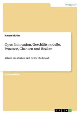 Open Innovation. Geschäftsmodelle, Prozesse, Chancen und Risiken