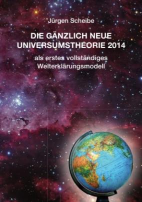 Die gänzlich neue Universumstheorie 2014 als erstes vollständiges Welterklärungsmodell
