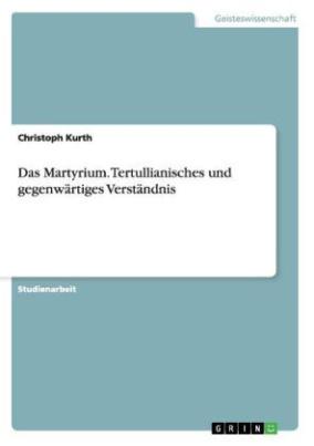 Das Martyrium. Tertullianisches und gegenwärtiges Verständnis