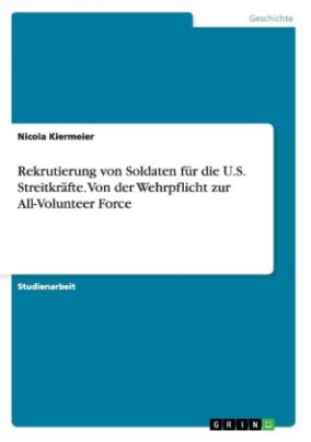 Rekrutierung von Soldaten für die U.S. Streitkräfte. Von der Wehrpflicht zur All-Volunteer Force