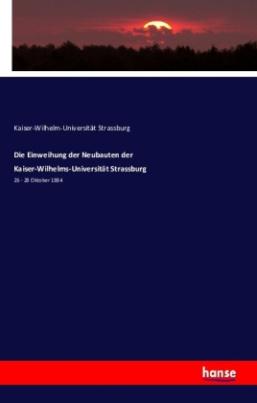 Die Einweihung der Neubauten der Kaiser-Wilhelms-Universität Strassburg
