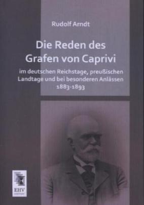 Die Reden des Grafen von Caprivi im deutschen Reichstage, preußischen Landtage und bei besonderen Anlässen 1883-1893