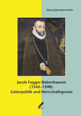 Jacob Fugger-Babenhausen (1542-1598): Güterpolitik und Herrschaftspraxis